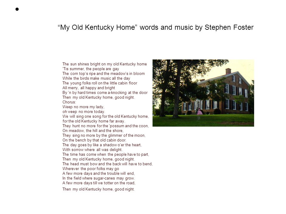 MY OLD KENTUCKY HOME The sun shines bright on my old Kentucky home Tis summer, the people are gay The corn top s ripe and the meadow s in bloom While the birds make music all the day The young folks roll on the little cabin floor All merry, all happy and bright By n by hard times come a-knocking at the door Then my old Kentucky home, good night.
