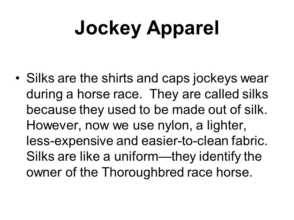 Jockey Apparel Silks are the shirts and caps jockeys wear during a horse race.