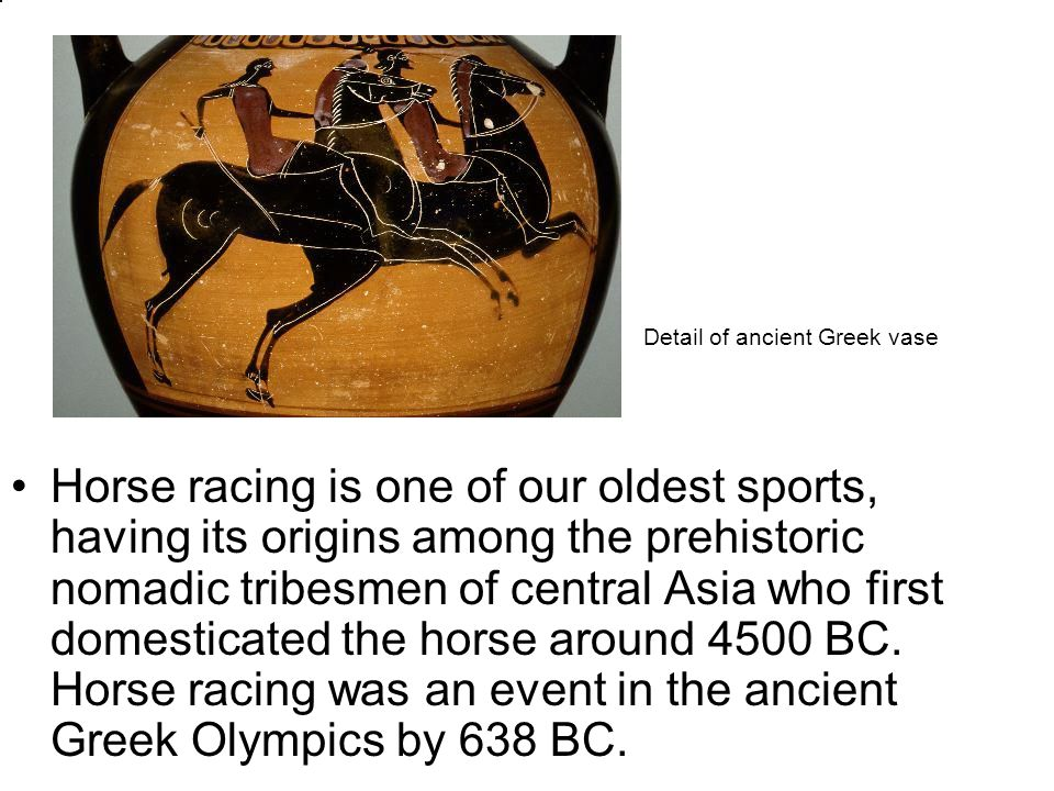 Horse racing is one of our oldest sports, having its origins among the prehistoric nomadic tribesmen of central Asia who first domesticated the horse around 4500 BC.