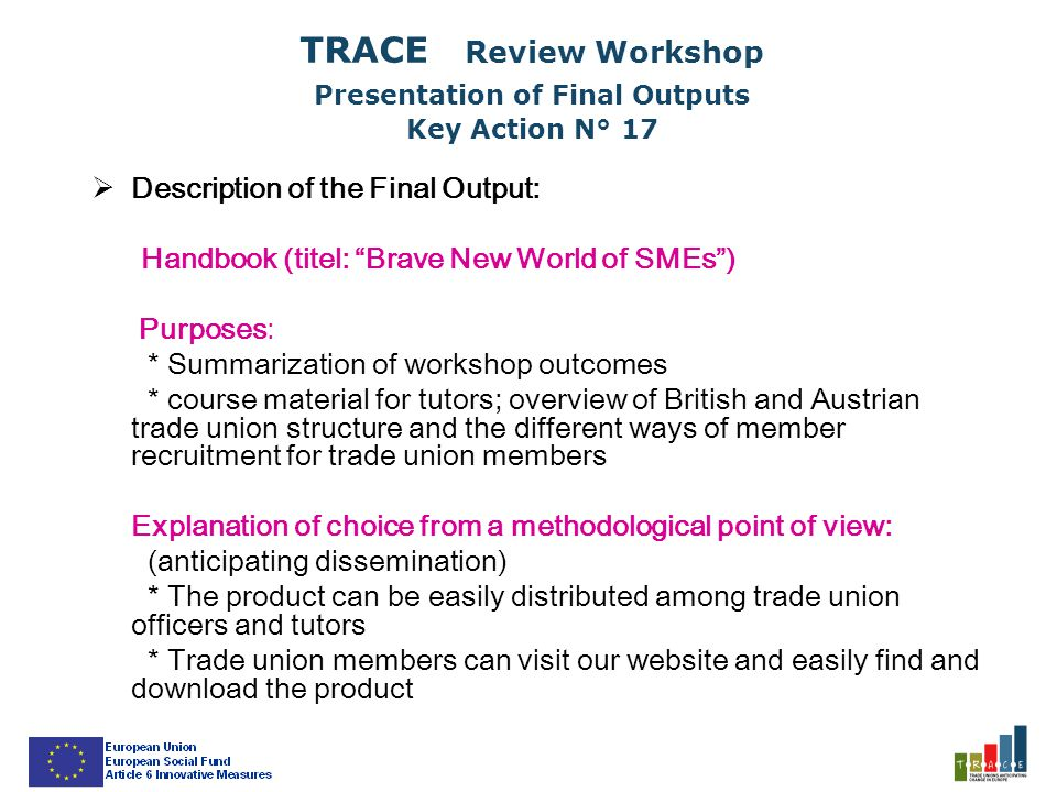 TRACE Review Workshop Presentation of Final Outputs Key Action N° 17  Description of the Final Output: Handbook (titel: Brave New World of SMEs ) Purposes: * Summarization of workshop outcomes * course material for tutors; overview of British and Austrian trade union structure and the different ways of member recruitment for trade union members Explanation of choice from a methodological point of view: (anticipating dissemination) * The product can be easily distributed among trade union officers and tutors * Trade union members can visit our website and easily find and download the product