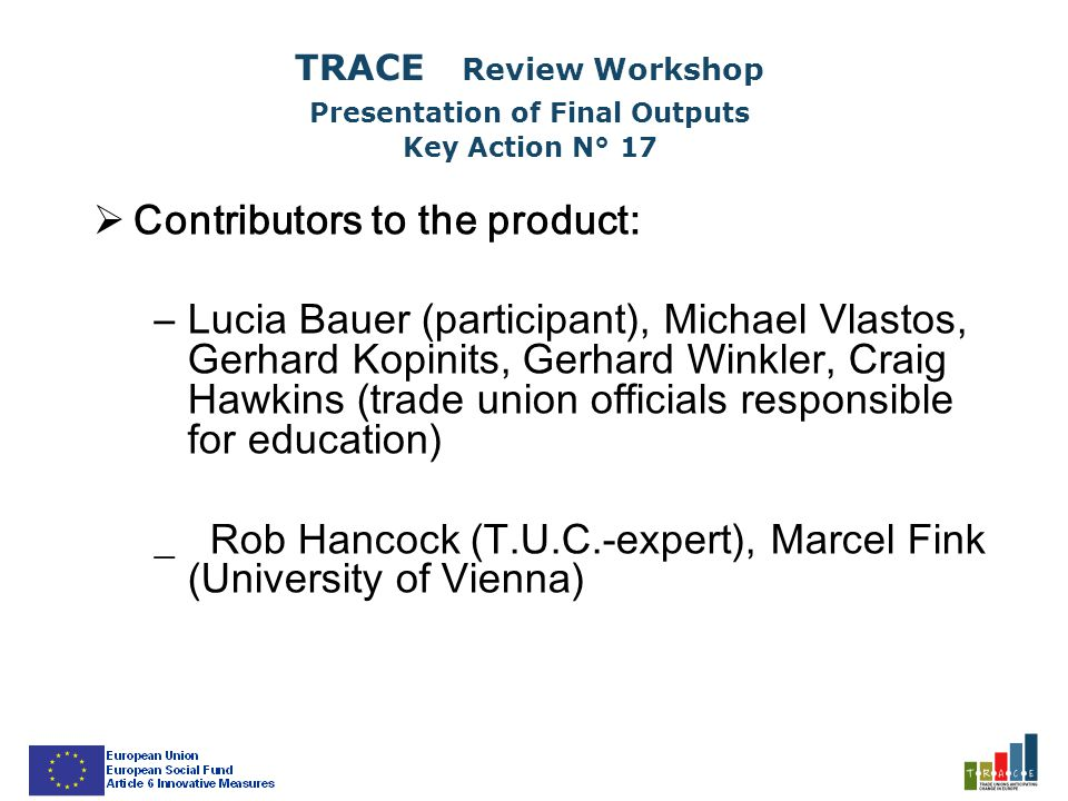  Contributors to the product: –Lucia Bauer (participant), Michael Vlastos, Gerhard Kopinits, Gerhard Winkler, Craig Hawkins (trade union officials responsible for education) _ Rob Hancock (T.U.C.-expert), Marcel Fink (University of Vienna) TRACE Review Workshop Presentation of Final Outputs Key Action N° 17