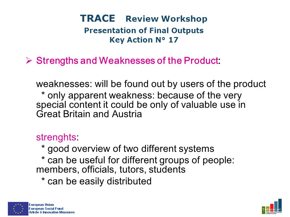  Strengths and Weaknesses of the Product: weaknesses: will be found out by users of the product * only apparent weakness: because of the very special content it could be only of valuable use in Great Britain and Austria strenghts: * good overview of two different systems * can be useful for different groups of people: members, officials, tutors, students * can be easily distributed TRACE Review Workshop Presentation of Final Outputs Key Action N° 17