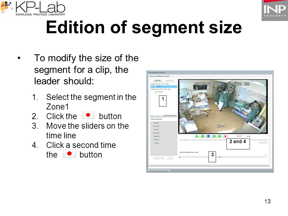 13 Edition of segment size To modify the size of the segment for a clip, the leader should: 1.Select the segment in the Zone1 2.Click the button 3.Move the sliders on the time line 4.Click a second time the button 1 2 and 4 3