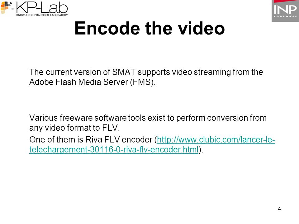4 Encode the video The current version of SMAT supports video streaming from the Adobe Flash Media Server (FMS). Various freeware software tools exist