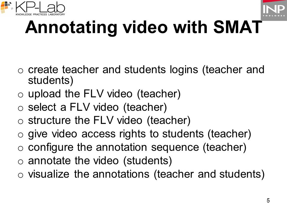 5 Annotating video with SMAT o create teacher and students logins (teacher and students) o upload the FLV video (teacher) o select a FLV video (teache