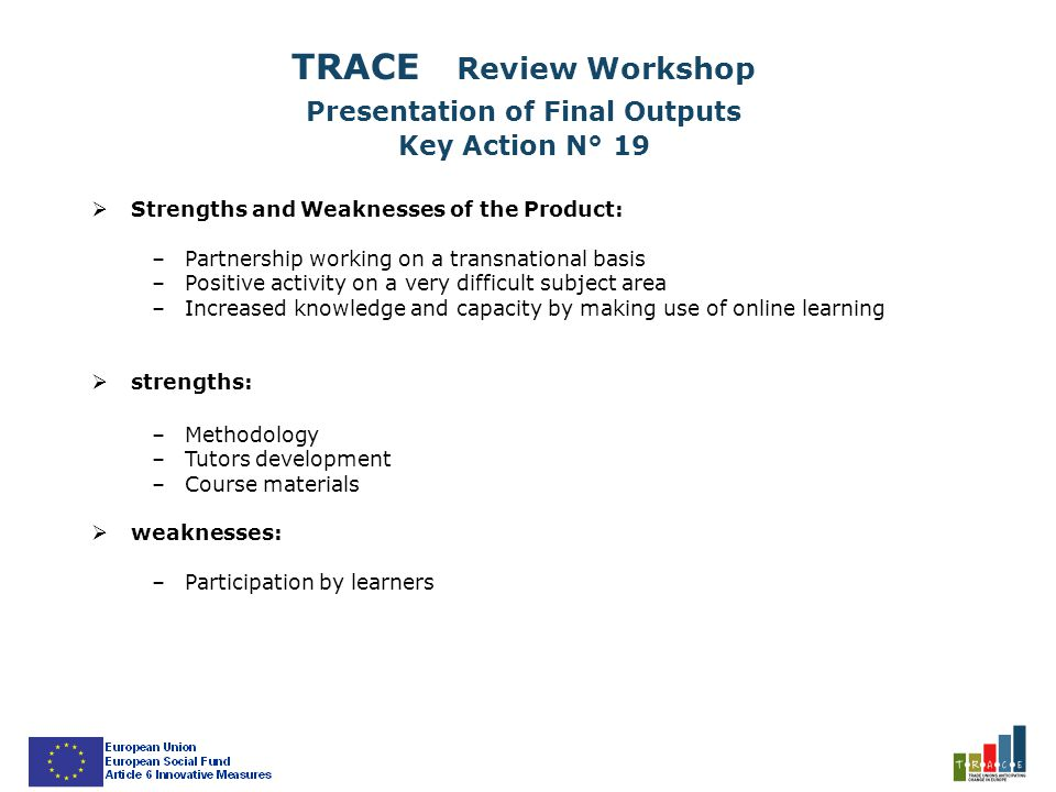  Strengths and Weaknesses of the Product: –Partnership working on a transnational basis –Positive activity on a very difficult subject area –Increased knowledge and capacity by making use of online learning  strengths: –Methodology –Tutors development –Course materials  weaknesses: –Participation by learners TRACE Review Workshop Presentation of Final Outputs Key Action N° 19