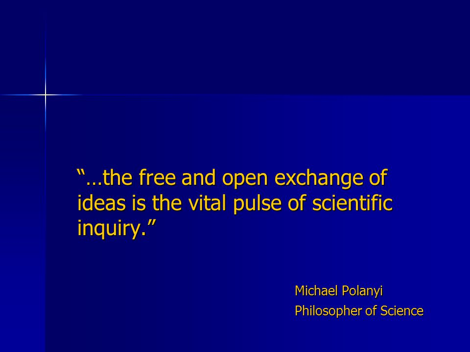 …the free and open exchange of ideas is the vital pulse of scientific inquiry. Michael Polanyi Philosopher of Science