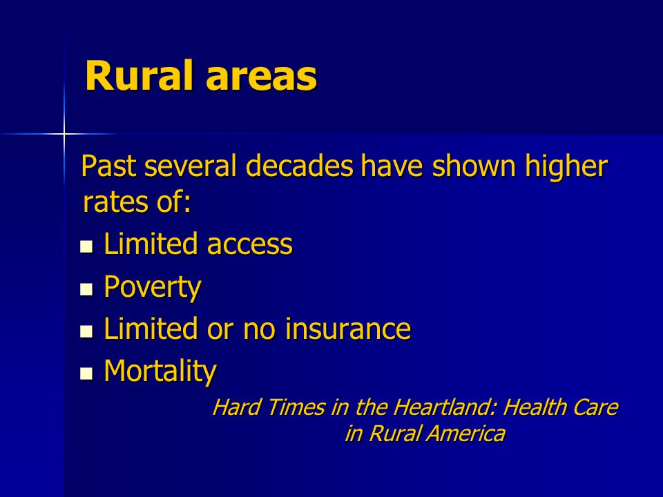 Rural areas Past several decades have shown higher rates of: Limited access Limited access Poverty Poverty Limited or no insurance Limited or no insurance Mortality Mortality Hard Times in the Heartland: Health Care in Rural America