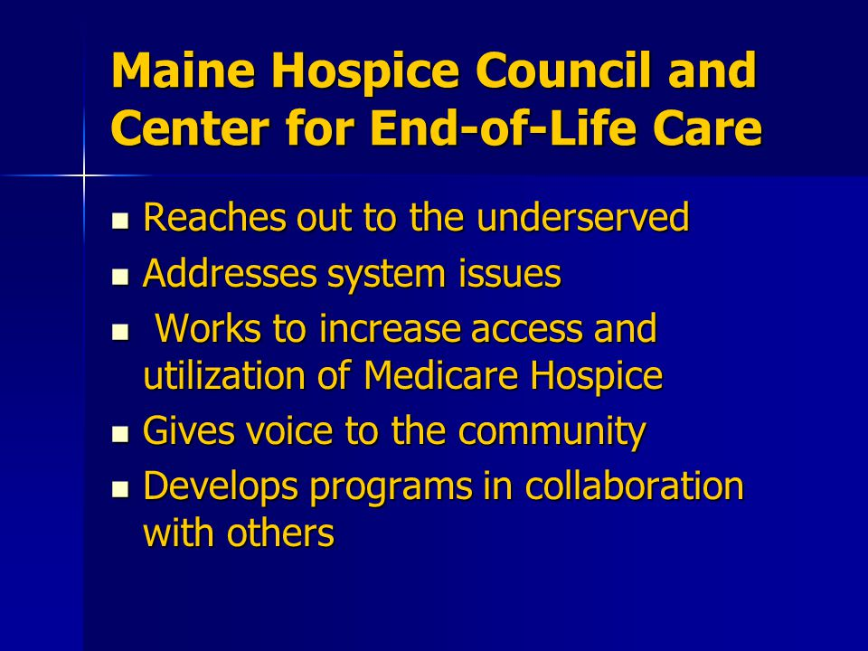 Maine Hospice Council and Center for End-of-Life Care Reaches out to the underserved Reaches out to the underserved Addresses system issues Addresses system issues Works to increase access and utilization of Medicare Hospice Works to increase access and utilization of Medicare Hospice Gives voice to the community Gives voice to the community Develops programs in collaboration with others Develops programs in collaboration with others
