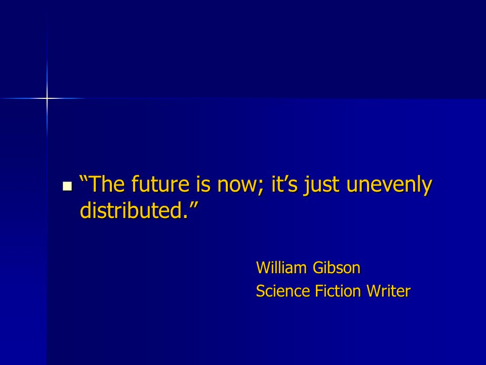 The future is now; it's just unevenly distributed. The future is now; it's just unevenly distributed. William Gibson Science Fiction Writer
