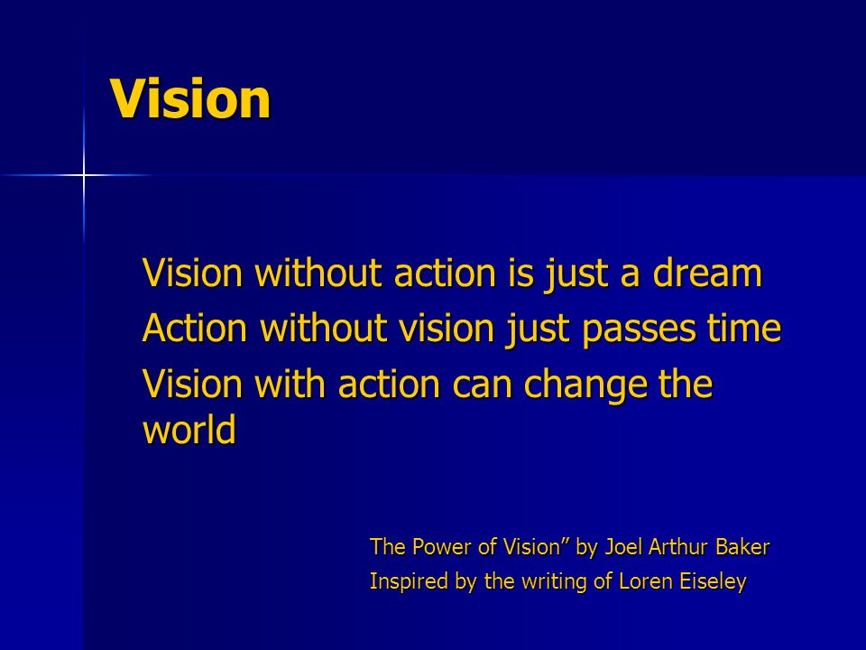 Vision Vision without action is just a dream Action without vision just passes time Vision with action can change the world The Power of Vision by Joel Arthur Baker Inspired by the writing of Loren Eiseley