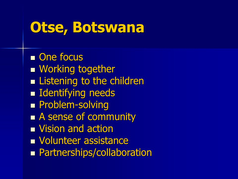 Otse, Botswana One focus One focus Working together Working together Listening to the children Listening to the children Identifying needs Identifying needs Problem-solving Problem-solving A sense of community A sense of community Vision and action Vision and action Volunteer assistance Volunteer assistance Partnerships/collaboration Partnerships/collaboration