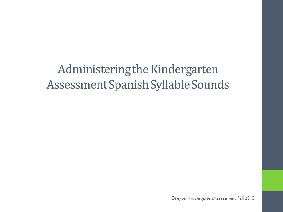 All Spanish-speaking ELL Kindergarteners will be assessed in literacy in both English and Spanish Spanish-speaking ELLs will take the English Letter Names and English Letter Sounds assessment Spanish-speakers will also be administered the Spanish syllable sounds assessment This is required for all Spanish-speaking ELL Kindergarteners 2 Oregon Kindergarten Assessment Fall 2013
