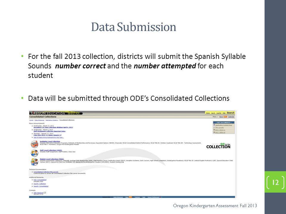 Data Submission For the fall 2013 collection, districts will submit the Spanish Syllable Sounds number correct and the number attempted for each student Data will be submitted through ODE's Consolidated Collections 12 Oregon Kindergarten Assessment Fall 2013