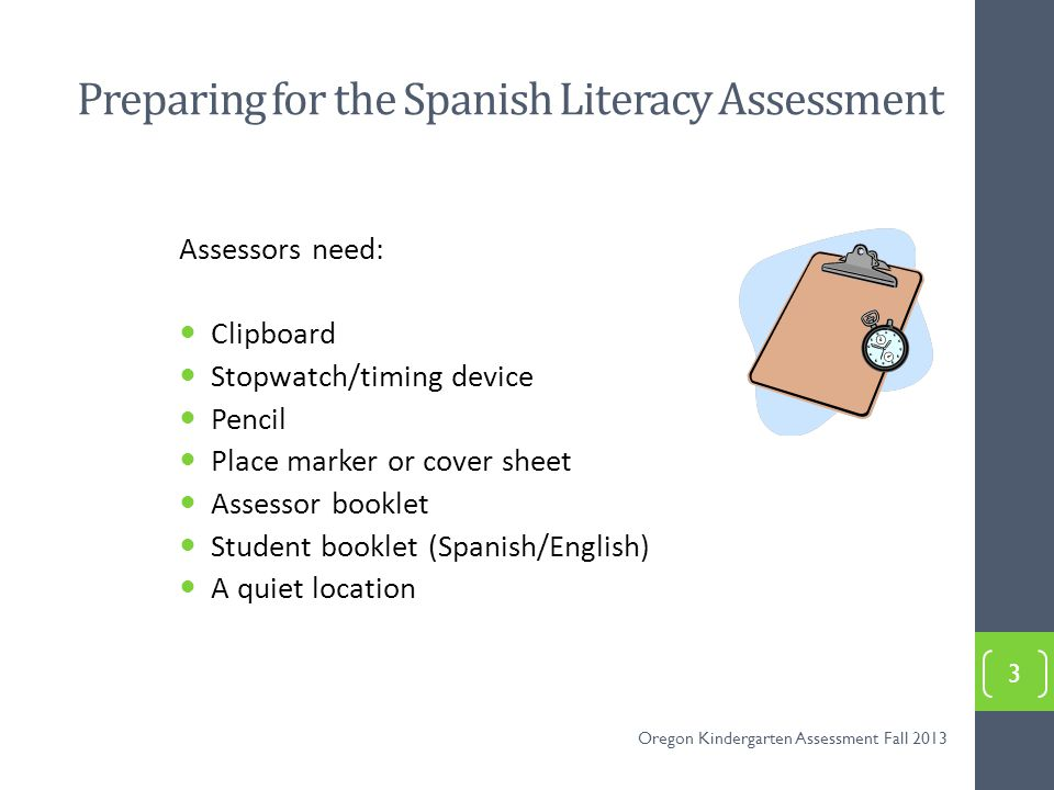 The Spanish Syllable Sounds Measure Measures students ability to recognize and produce common syllable sounds All Spanish-speaking students participate in the assessment, with accommodations if determined to be necessary for equal access for that individual student Students are shown syllable combinations in a chart This is a 60 second timed assessment Students have 60 seconds to produce as many of the corresponding syllable sounds as they can 4 Oregon Kindergarten Assessment Fall 2013