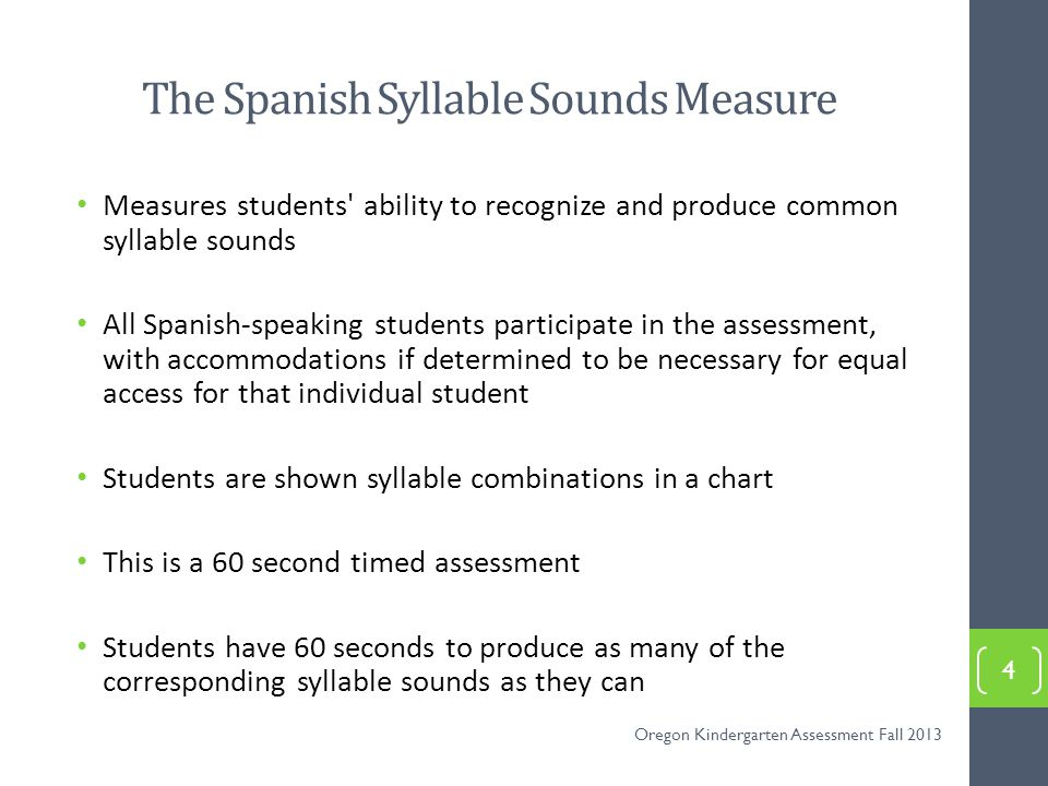 Procedure for the Spanish Syllable Sounds Assessment Seat yourself across from the student who is also seated Position yourself so the student cannot see the documents on the clipboard or the stopwatch Place the Student Copy Spanish Syllable Sounds in front of the student 5 Oregon Kindergarten Assessment Fall 2013