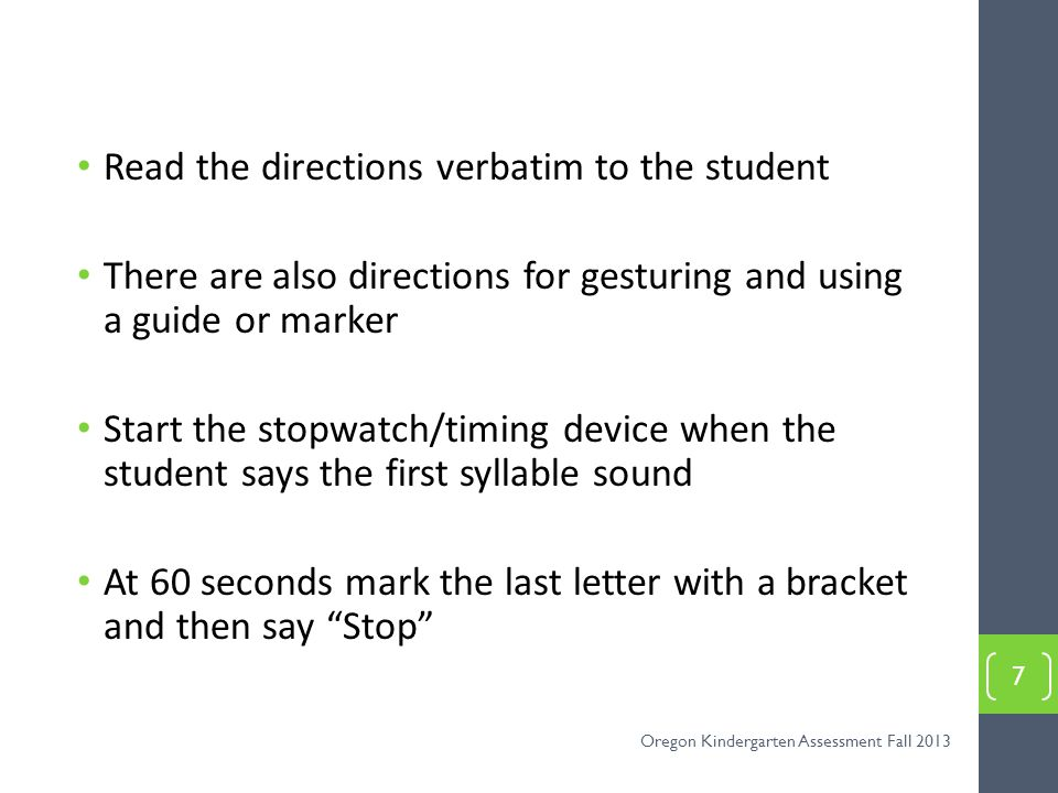 Read the directions verbatim to the student There are also directions for gesturing and using a guide or marker Start the stopwatch/timing device when the student says the first syllable sound At 60 seconds mark the last letter with a bracket and then say Stop 7 Oregon Kindergarten Assessment Fall 2013