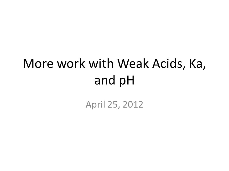 More work with Weak Acids, Ka, and pH April 25, 2012