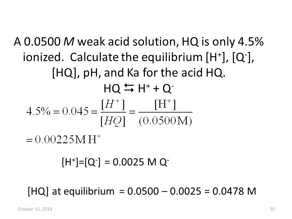A 0.0500 M weak acid solution, HQ is only 4.5% ionized. Calculate the equilibrium [H + ], [Q - ], [HQ], pH, and Ka for the acid HQ. HQ  H + + Q - Oct