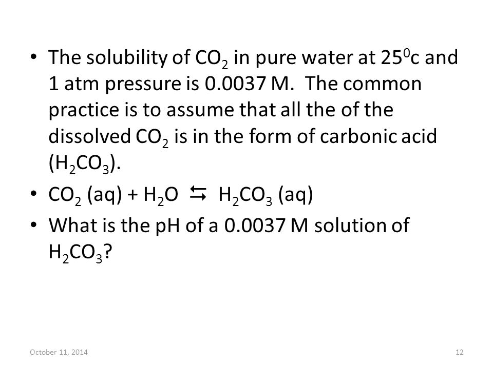 October 11, 201412 The solubility of CO 2 in pure water at 25 0 c and 1 atm pressure is 0.0037 M. The common practice is to assume that all the of the