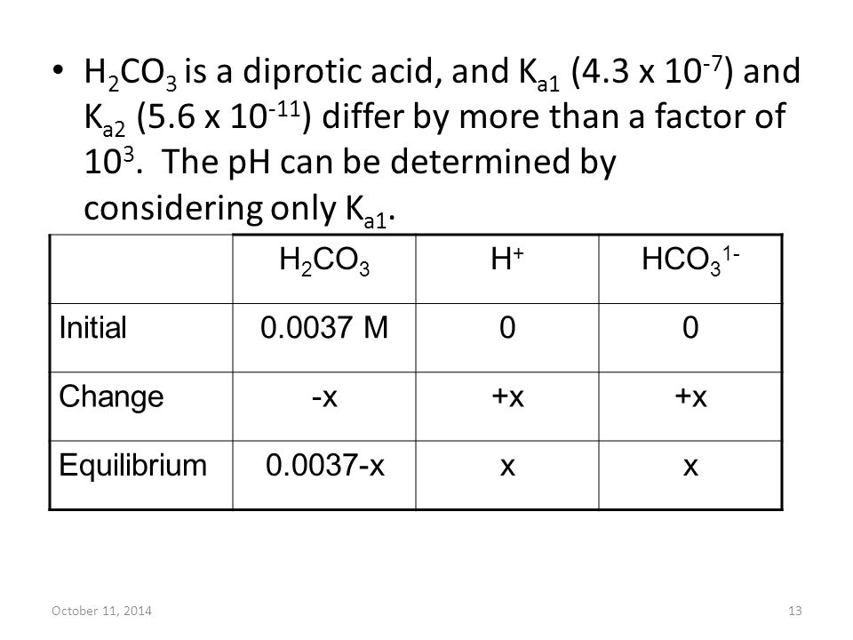 October 11, 201413 H 2 CO 3 is a diprotic acid, and K a1 (4.3 x 10 -7 ) and K a2 (5.6 x 10 -11 ) differ by more than a factor of 10 3. The pH can be d