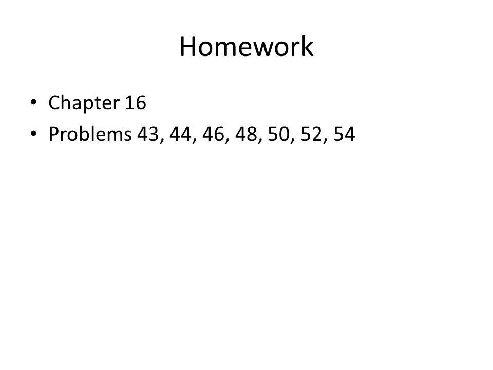 Homework Chapter 16 Problems 43, 44, 46, 48, 50, 52, 54