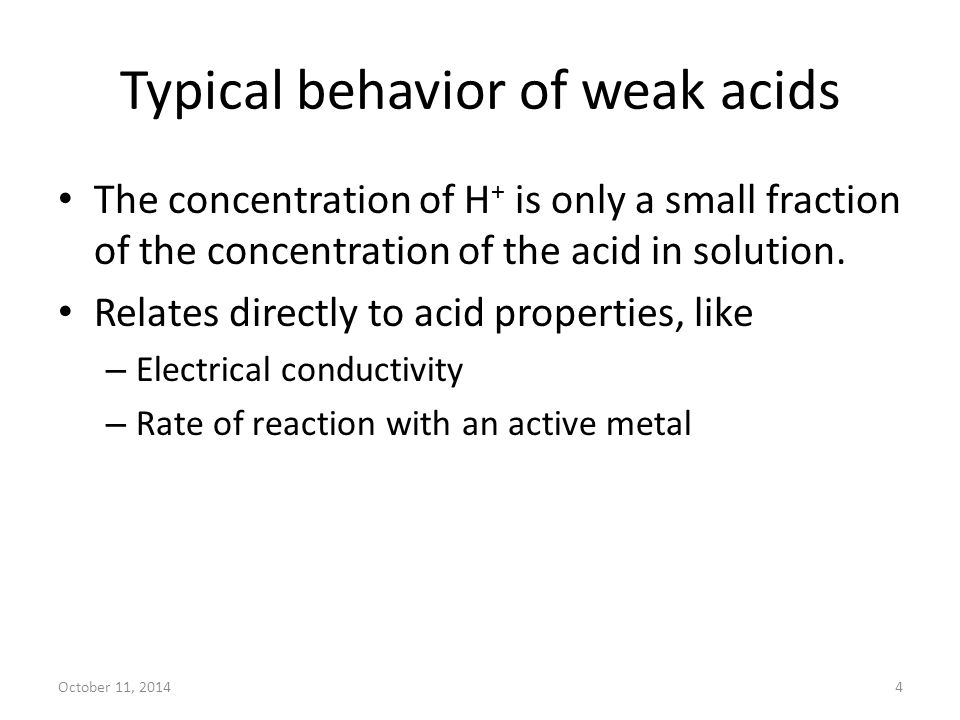 October 11, 20144 Typical behavior of weak acids The concentration of H + is only a small fraction of the concentration of the acid in solution. Relat