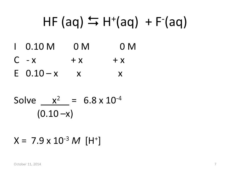 October 11, 20147 HF (aq)  H + (aq) + F - (aq) I 0.10 M 0 M 0 M C - x + x + x E 0.10 – x x x Solve x 2 = 6.8 x 10 -4 (0.10 –x) X = 7.9 x 10 -3 M [H + ]