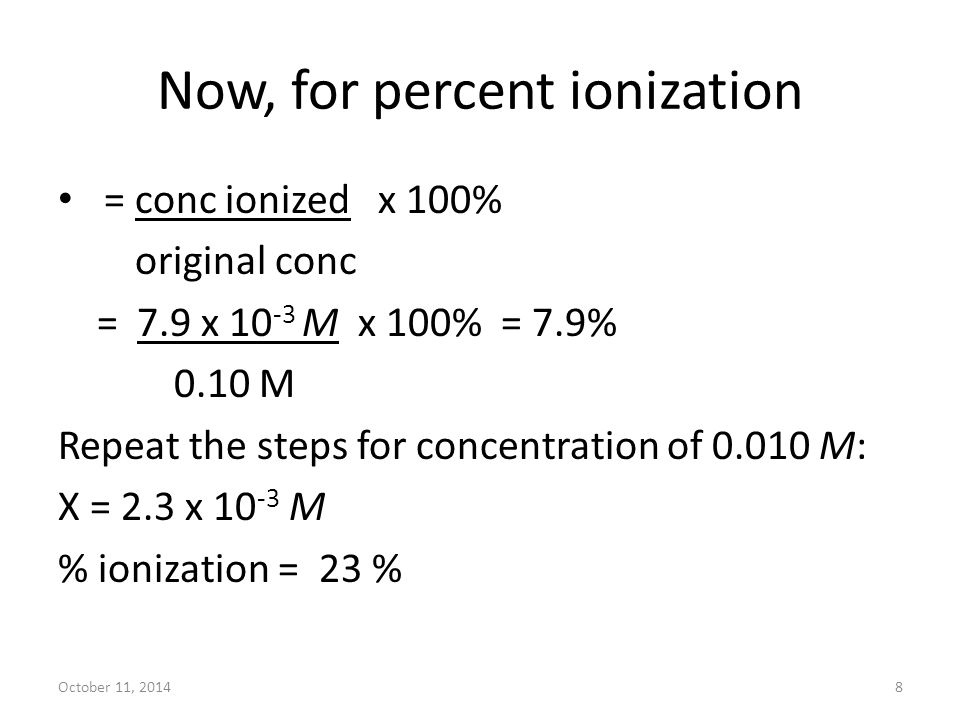 October 11, 20148 Now, for percent ionization = conc ionized x 100% original conc = 7.9 x 10 -3 M x 100% = 7.9% 0.10 M Repeat the steps for concentrat