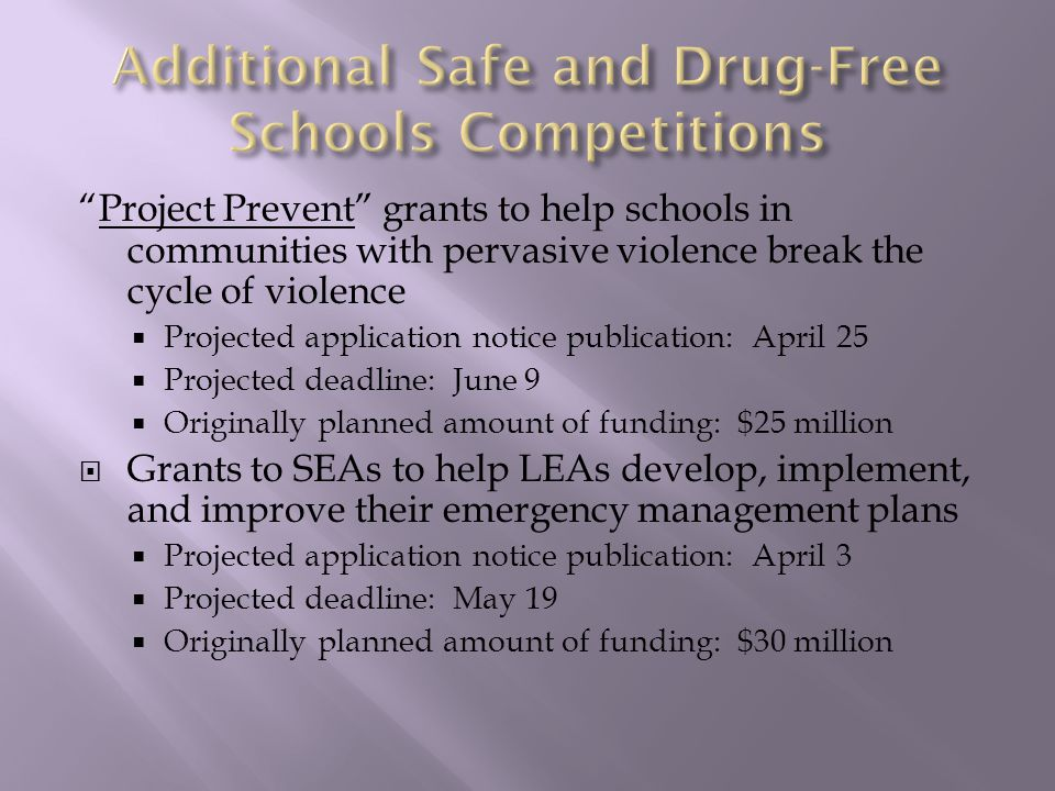 Project Prevent grants to help schools in communities with pervasive violence break the cycle of violence  Projected application notice publication: April 25  Projected deadline: June 9  Originally planned amount of funding: $25 million  Grants to SEAs to help LEAs develop, implement, and improve their emergency management plans  Projected application notice publication: April 3  Projected deadline: May 19  Originally planned amount of funding: $30 million