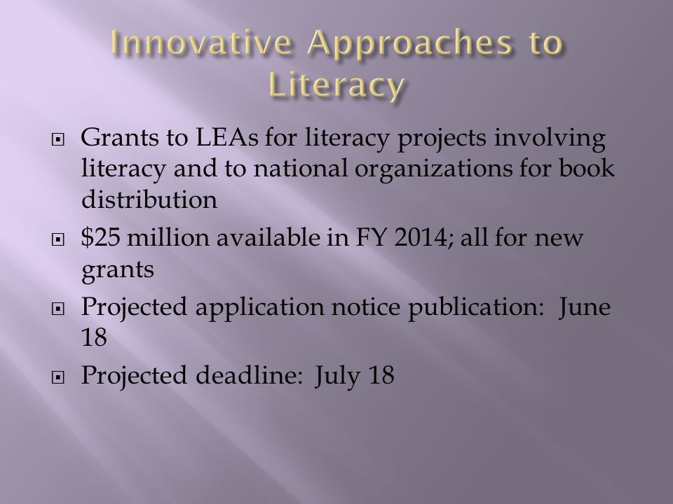  Grants to LEAs for literacy projects involving literacy and to national organizations for book distribution  $25 million available in FY 2014; all for new grants  Projected application notice publication: June 18  Projected deadline: July 18