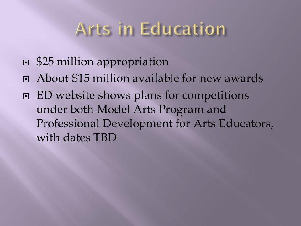  $25 million appropriation  About $15 million available for new awards  ED website shows plans for competitions under both Model Arts Program and Professional Development for Arts Educators, with dates TBD