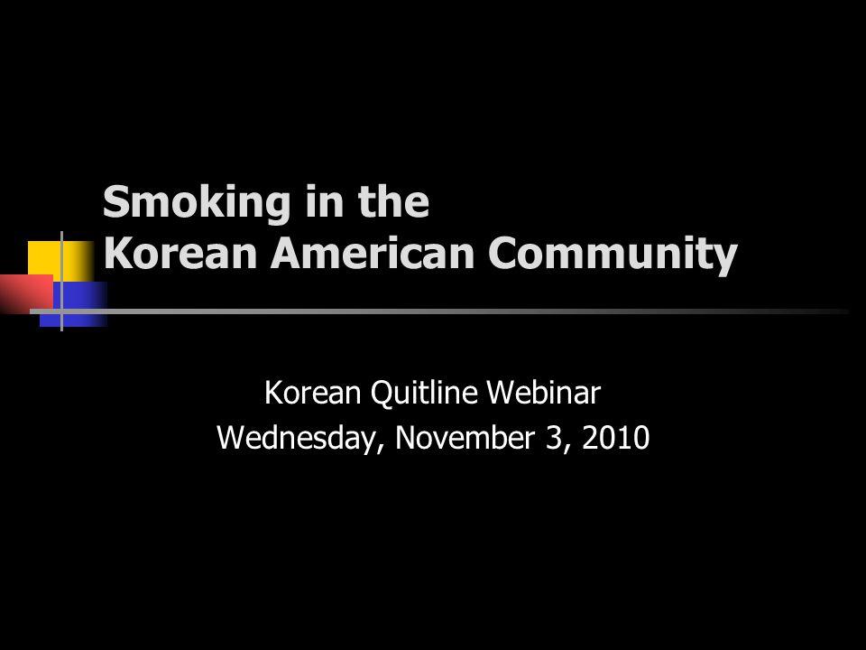 Smoking in the Korean American Community Korean Quitline Webinar Wednesday, November 3, 2010