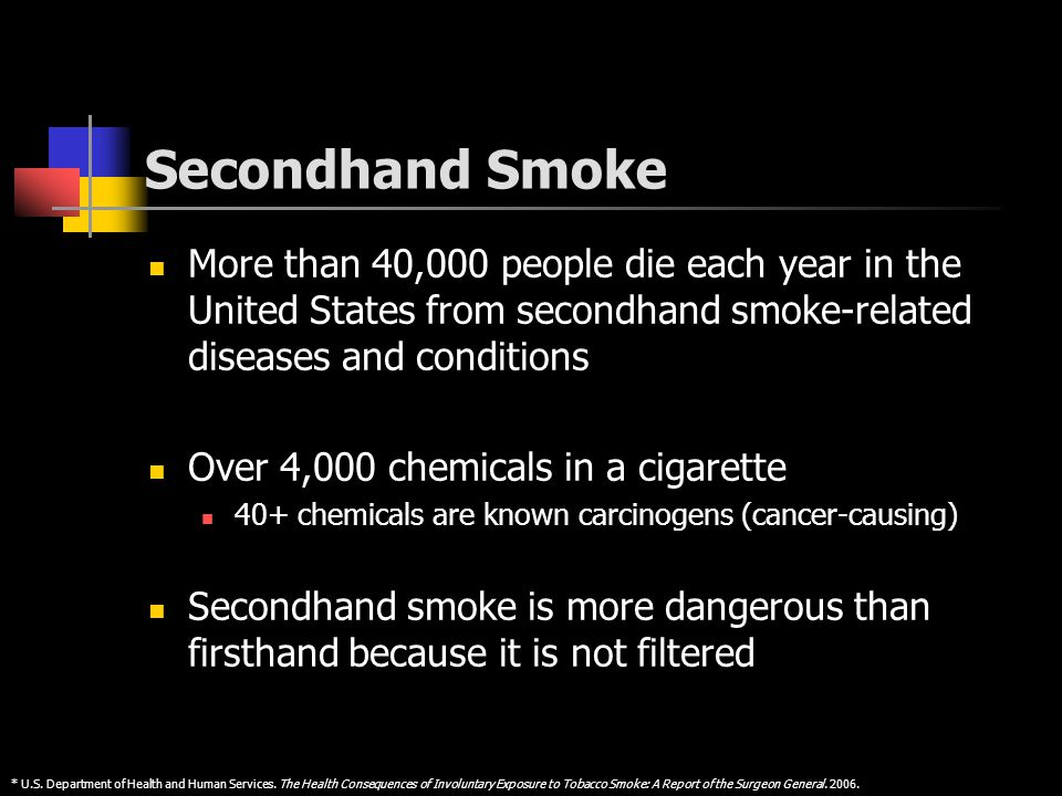 Secondhand Smoke More than 40,000 people die each year in the United States from secondhand smoke-related diseases and conditions Over 4,000 chemicals