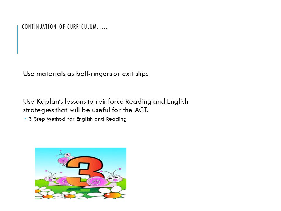 CONTINUATION OF CURRICULUM….. Use materials as bell-ringers or exit slips Use Kaplan's lessons to reinforce Reading and English strategies that will b