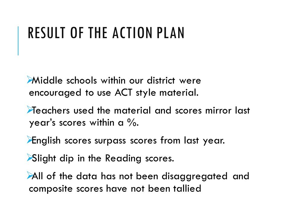 RESULT OF THE ACTION PLAN  Middle schools within our district were encouraged to use ACT style material.  Teachers used the material and scores mirr