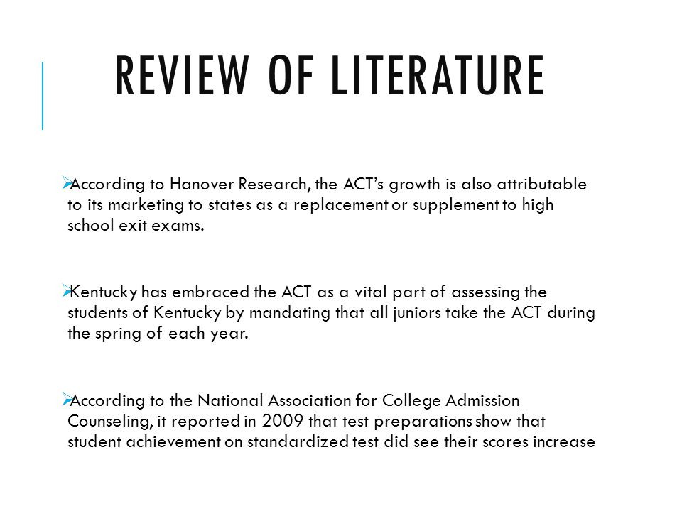 REVIEW OF LITERATURE  According to Hanover Research, the ACT's growth is also attributable to its marketing to states as a replacement or supplement to high school exit exams.