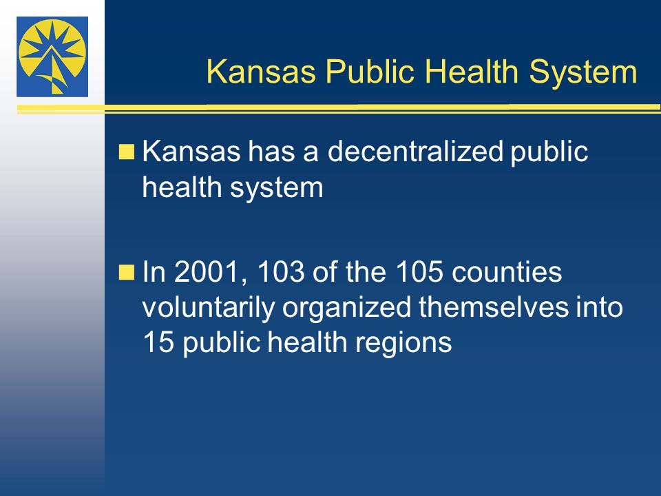 Kansas Public Health System Kansas has a decentralized public health system In 2001, 103 of the 105 counties voluntarily organized themselves into 15 public health regions