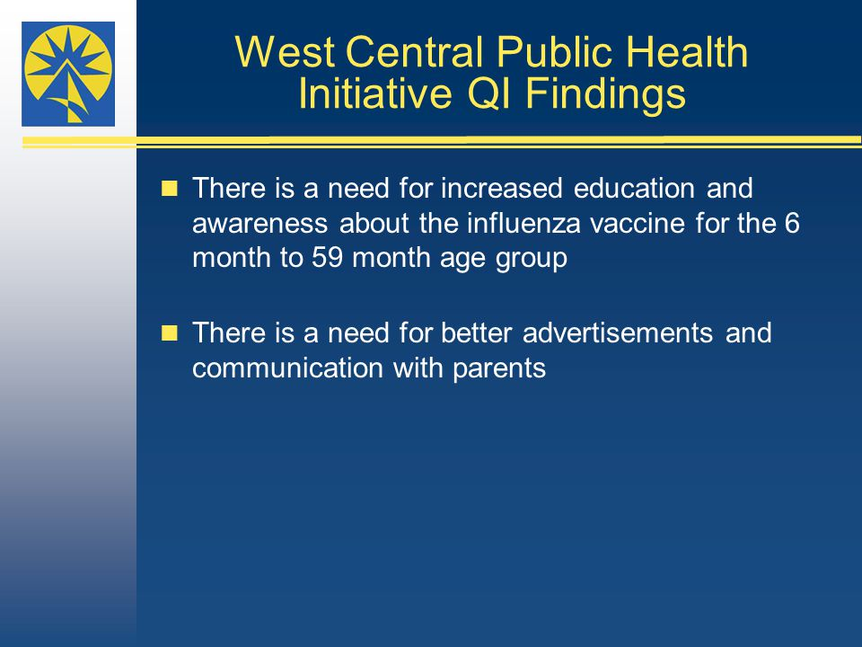 West Central Public Health Initiative QI Findings There is a need for increased education and awareness about the influenza vaccine for the 6 month to 59 month age group There is a need for better advertisements and communication with parents