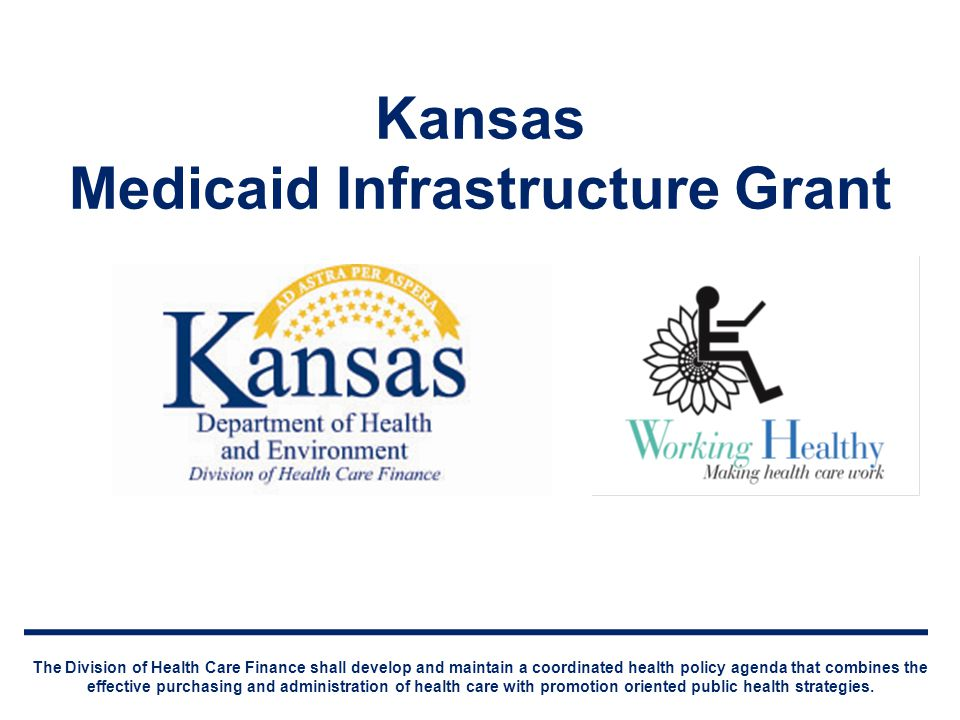 Kansas Medicaid Infrastructure Grant The Division of Health Care Finance shall develop and maintain a coordinated health policy agenda that combines the effective purchasing and administration of health care with promotion oriented public health strategies.