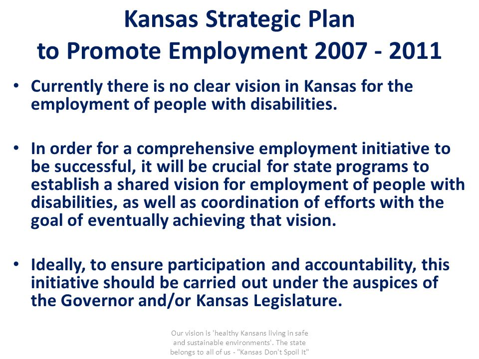 Kansas Strategic Plan to Promote Employment 2007 - 2011 Currently there is no clear vision in Kansas for the employment of people with disabilities. I