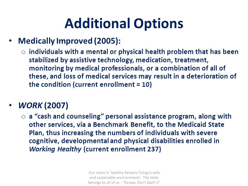 Additional Options Medically Improved (2005): o individuals with a mental or physical health problem that has been stabilized by assistive technology, medication, treatment, monitoring by medical professionals, or a combination of all of these, and loss of medical services may result in a deterioration of the condition (current enrollment = 10) WORK (2007) o a cash and counseling personal assistance program, along with other services, via a Benchmark Benefit, to the Medicaid State Plan, thus increasing the numbers of individuals with severe cognitive, developmental and physical disabilities enrolled in Working Healthy (current enrollment 237) Our vision is healthy Kansans living in safe and sustainable environments .