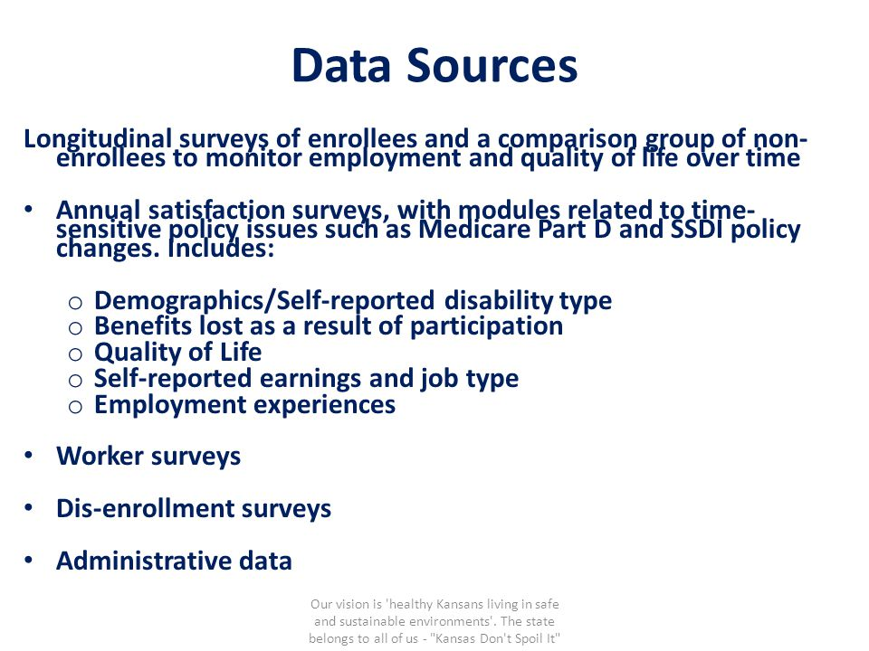 Data Sources Longitudinal surveys of enrollees and a comparison group of non- enrollees to monitor employment and quality of life over time Annual satisfaction surveys, with modules related to time- sensitive policy issues such as Medicare Part D and SSDI policy changes.