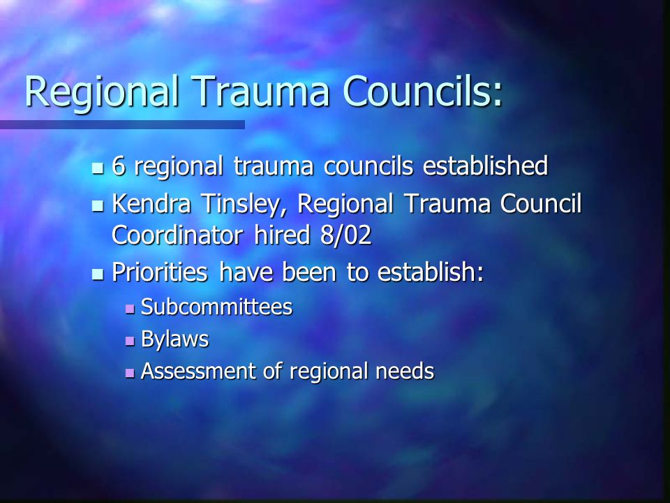 Regional Trauma Councils: 6 regional trauma councils established 6 regional trauma councils established Kendra Tinsley, Regional Trauma Council Coordinator hired 8/02 Kendra Tinsley, Regional Trauma Council Coordinator hired 8/02 Priorities have been to establish: Priorities have been to establish: Subcommittees Subcommittees Bylaws Bylaws Assessment of regional needs Assessment of regional needs