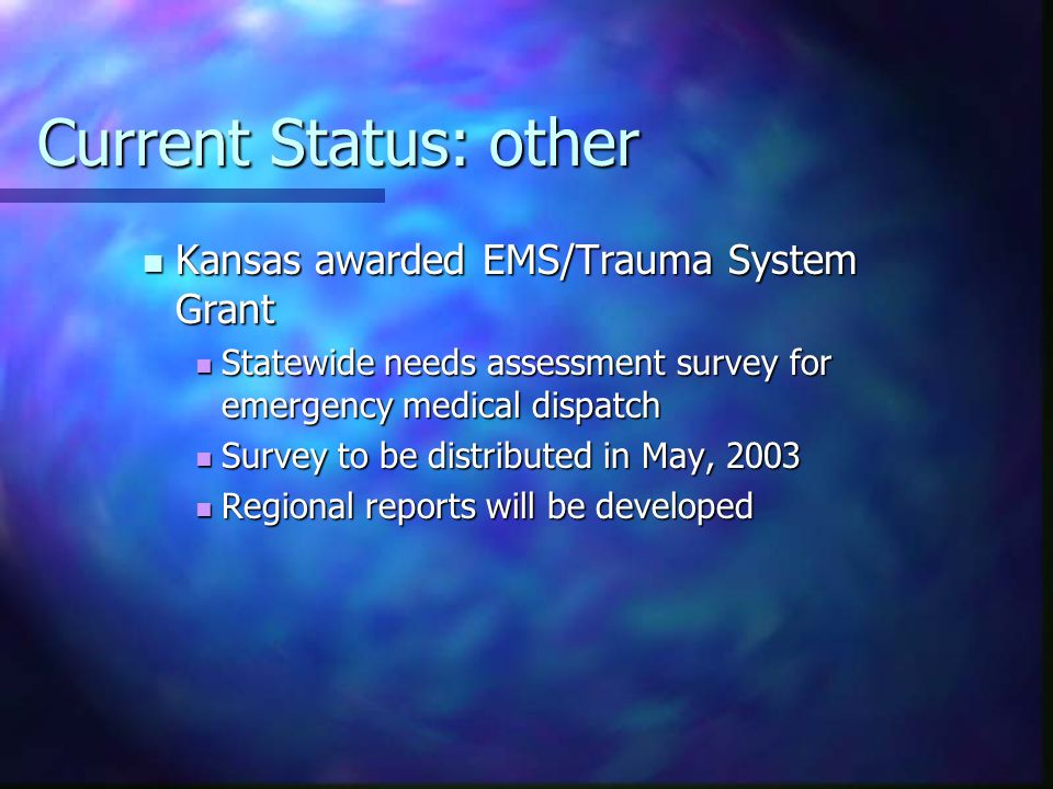Current Status: other Kansas awarded EMS/Trauma System Grant Kansas awarded EMS/Trauma System Grant Statewide needs assessment survey for emergency medical dispatch Statewide needs assessment survey for emergency medical dispatch Survey to be distributed in May, 2003 Survey to be distributed in May, 2003 Regional reports will be developed Regional reports will be developed