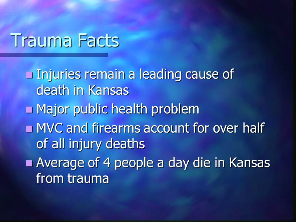 Trauma Facts Injuries remain a leading cause of death in Kansas Injuries remain a leading cause of death in Kansas Major public health problem Major public health problem MVC and firearms account for over half of all injury deaths MVC and firearms account for over half of all injury deaths Average of 4 people a day die in Kansas from trauma Average of 4 people a day die in Kansas from trauma