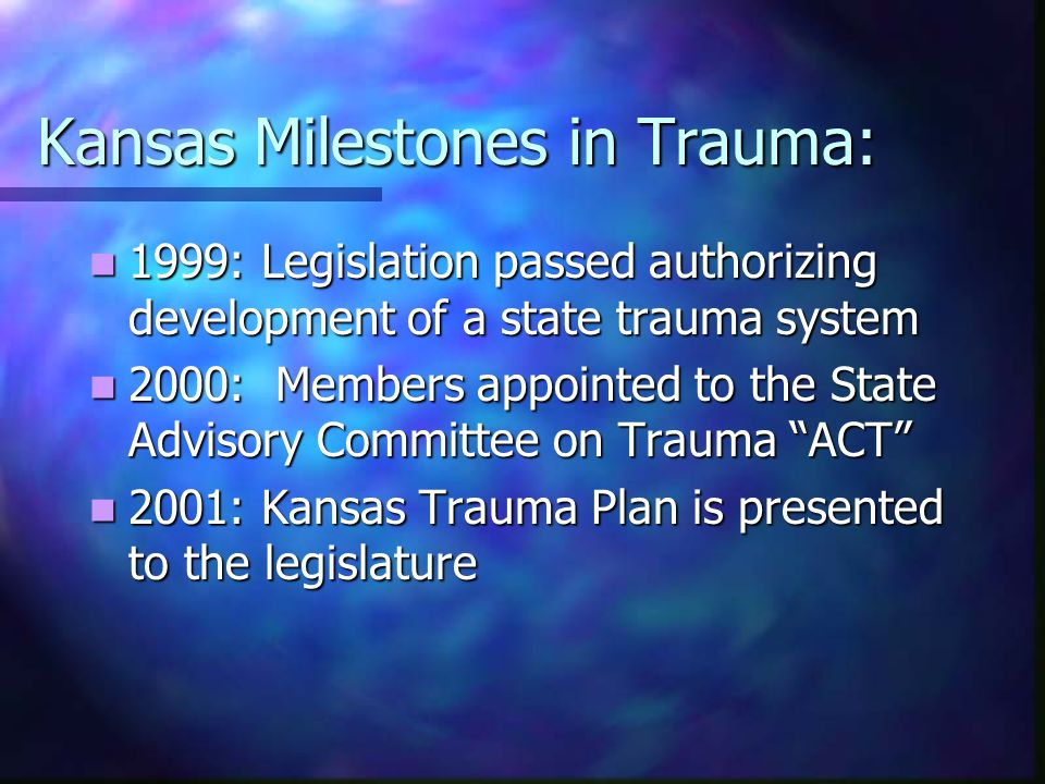 Kansas Milestones in Trauma: 1999: Legislation passed authorizing development of a state trauma system 1999: Legislation passed authorizing development of a state trauma system 2000: Members appointed to the State Advisory Committee on Trauma ACT 2000: Members appointed to the State Advisory Committee on Trauma ACT 2001: Kansas Trauma Plan is presented to the legislature 2001: Kansas Trauma Plan is presented to the legislature