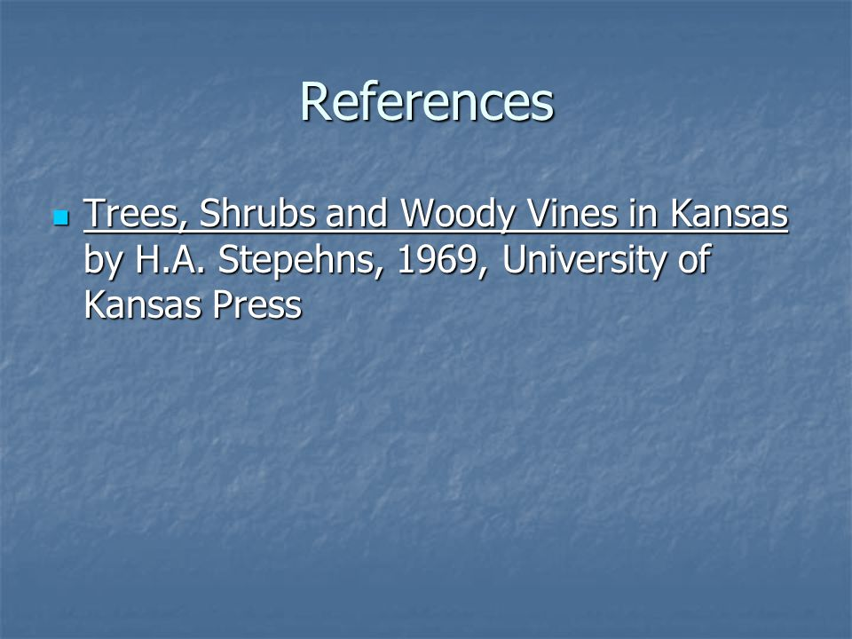 References Trees, Shrubs and Woody Vines in Kansas by H.A. Stepehns, 1969, University of Kansas Press Trees, Shrubs and Woody Vines in Kansas by H.A.