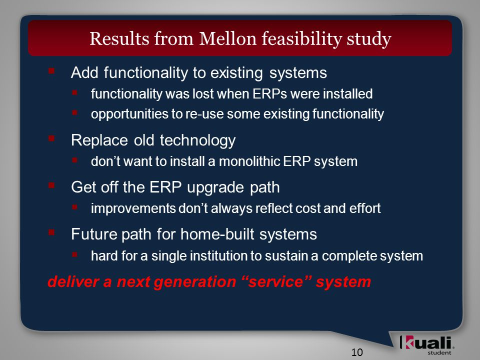 10 Results from Mellon feasibility study  Add functionality to existing systems  functionality was lost when ERPs were installed  opportunities to re-use some existing functionality  Replace old technology  don't want to install a monolithic ERP system  Get off the ERP upgrade path  improvements don't always reflect cost and effort  Future path for home-built systems  hard for a single institution to sustain a complete system deliver a next generation service system