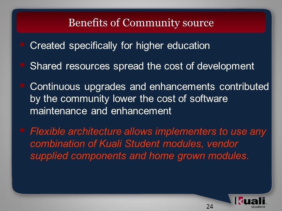 24 Benefits of Community source  Created specifically for higher education  Shared resources spread the cost of development  Continuous upgrades and enhancements contributed by the community lower the cost of software maintenance and enhancement  Flexible architecture allows implementers to use any combination of Kuali Student modules, vendor supplied components and home grown modules.